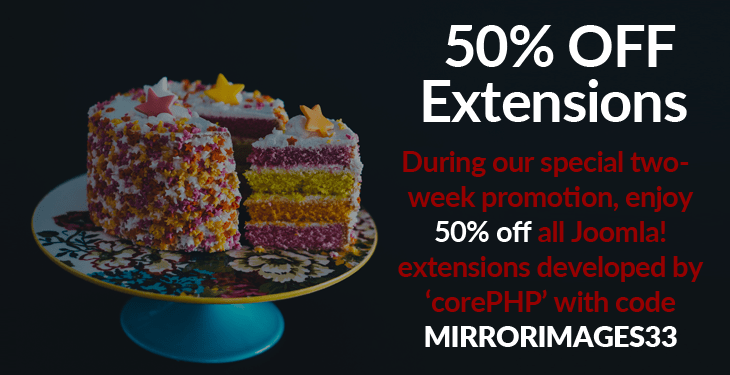 Enjoy 50% off all Joomla!  extensions developed by 'corePHP' with code MIRRORIMAGES33